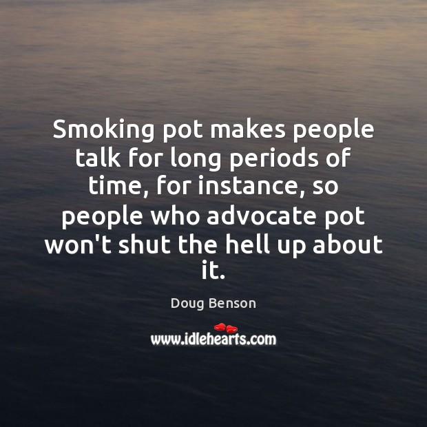 Smoking pot makes people talk for long periods of time, for instance, Image