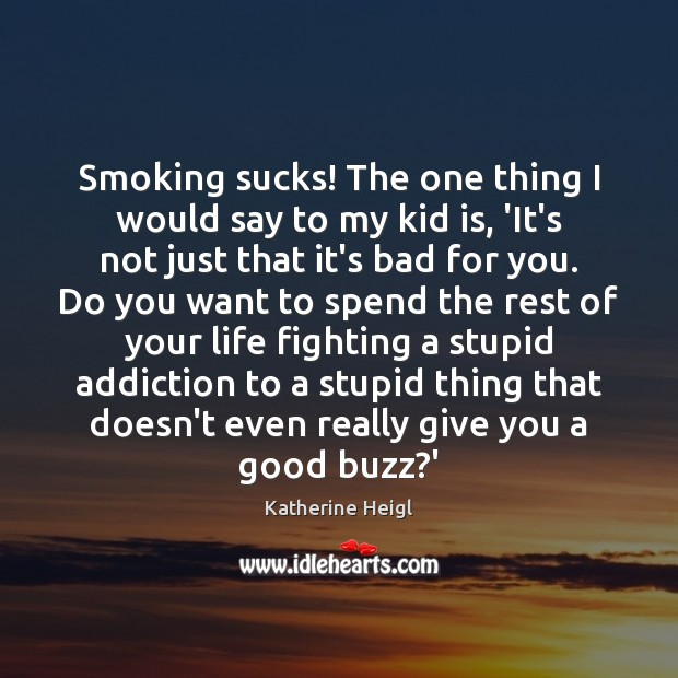 Smoking sucks! The one thing I would say to my kid is, Katherine Heigl Picture Quote