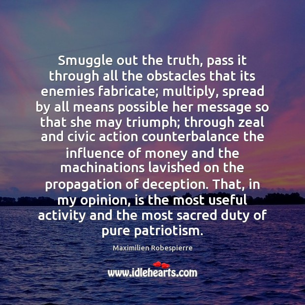 Smuggle out the truth, pass it through all the obstacles that its Maximilien Robespierre Picture Quote