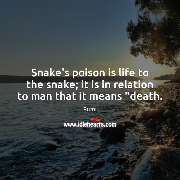 """Snake's poison is life to the snake; it is in relation to man that it means """"death. Image"""