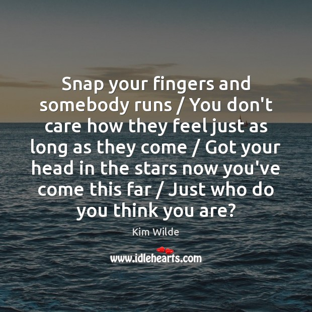 Snap your fingers and somebody runs / You don't care how they feel Kim Wilde Picture Quote