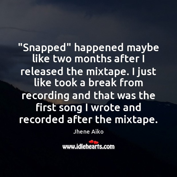 """""""Snapped"""" happened maybe like two months after I released the mixtape. I Jhene Aiko Picture Quote"""