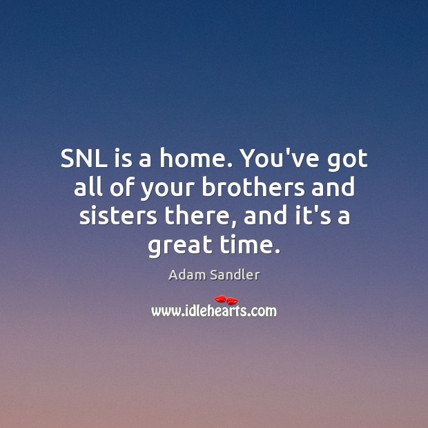 SNL is a home. You've got all of your brothers and sisters there, and it's a great time. Adam Sandler Picture Quote