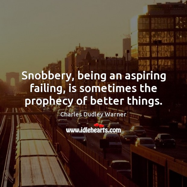 Snobbery, being an aspiring failing, is sometimes the prophecy of better things. Charles Dudley Warner Picture Quote