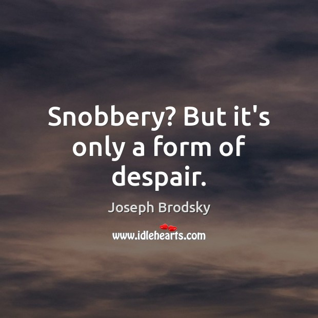 Snobbery? But it's only a form of despair. Joseph Brodsky Picture Quote