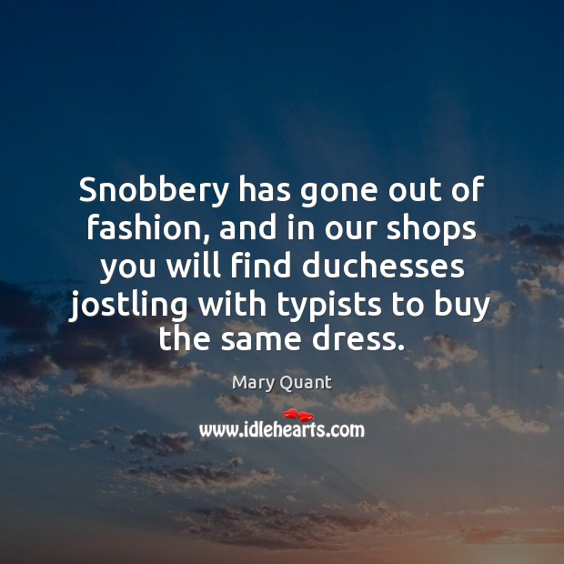Snobbery has gone out of fashion, and in our shops you will Image