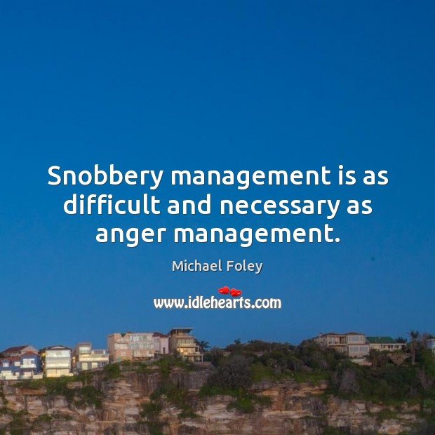 Snobbery management is as difficult and necessary as anger management. Management Quotes Image