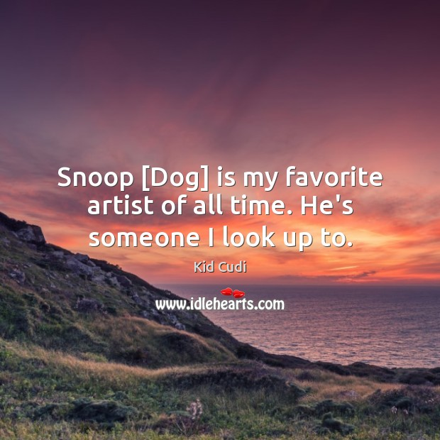 Snoop [Dog] is my favorite artist of all time. He's someone I look up to. Kid Cudi Picture Quote