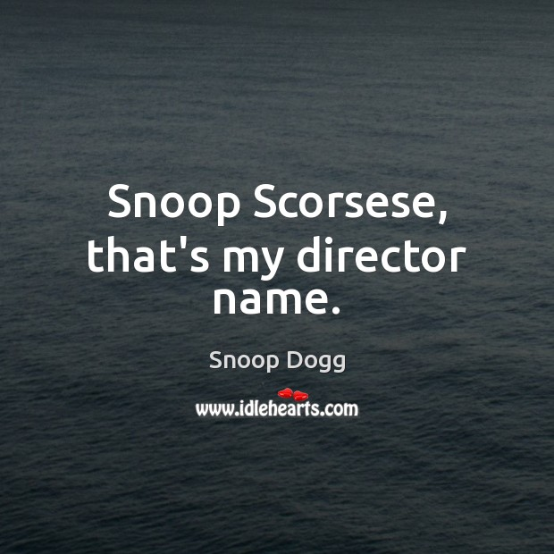 Snoop Scorsese, that's my director name. Snoop Dogg Picture Quote