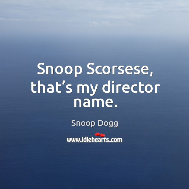 Snoop scorsese, that's my director name. Image