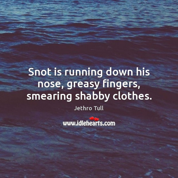Snot is running down his nose, greasy fingers, smearing shabby clothes. Image