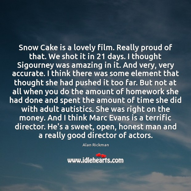 Snow Cake is a lovely film. Really proud of that. We shot Alan Rickman Picture Quote