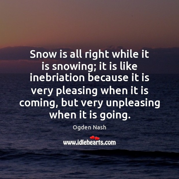Snow is all right while it is snowing; it is like inebriation Ogden Nash Picture Quote
