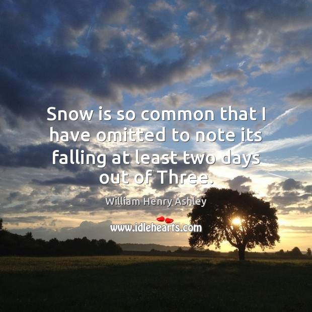 Snow is so common that I have omitted to note its falling at least two days out of Three. Image