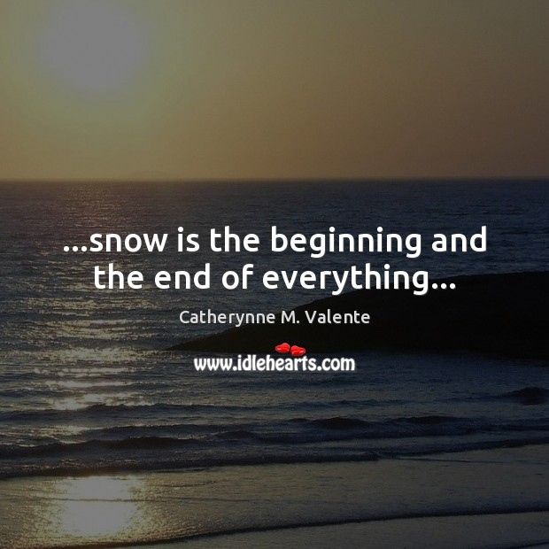 …snow is the beginning and the end of everything… Catherynne M. Valente Picture Quote