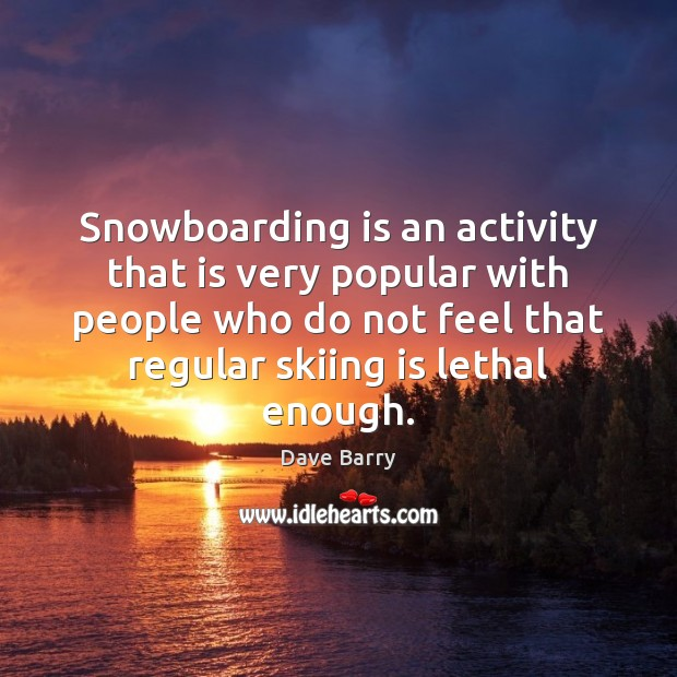 Snowboarding is an activity that is very popular with people who do Dave Barry Picture Quote