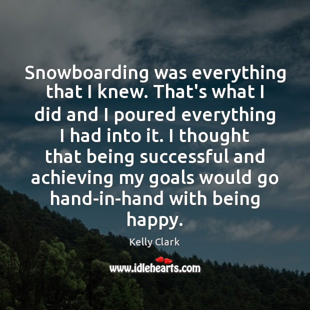 Snowboarding was everything that I knew. That's what I did and I Being Successful Quotes Image