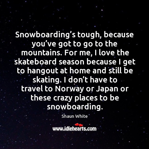Snowboarding's tough, because you've got to go to the mountains. Image