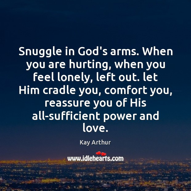 Snuggle in God's arms. When you are hurting, when you feel lonely, Kay Arthur Picture Quote