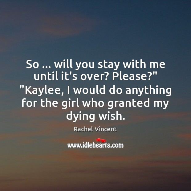 """So … will you stay with me until it's over? Please?"""" """"Kaylee, I Rachel Vincent Picture Quote"""