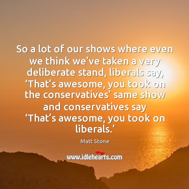 So a lot of our shows where even we think we've taken a very deliberate stand, liberals say Image
