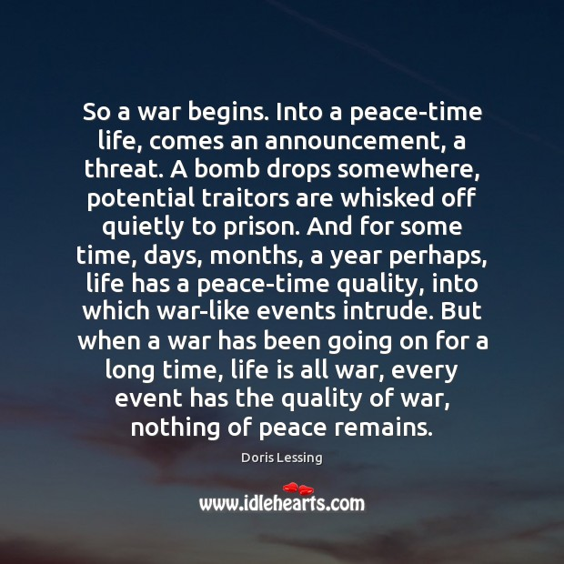 So a war begins. Into a peace-time life, comes an announcement, a Doris Lessing Picture Quote