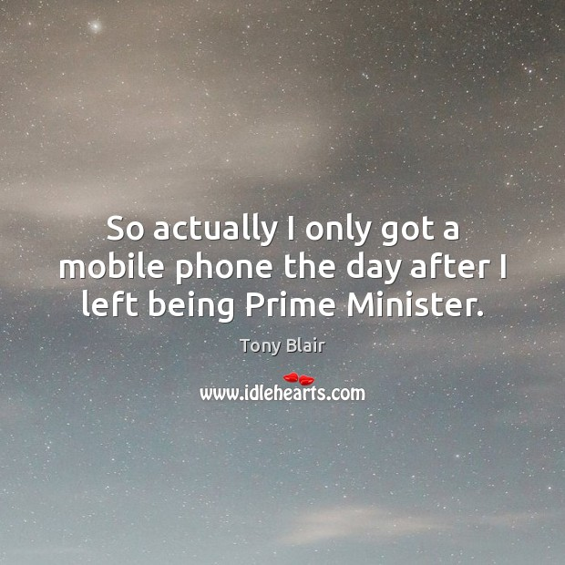 Image, So actually I only got a mobile phone the day after I left being Prime Minister.
