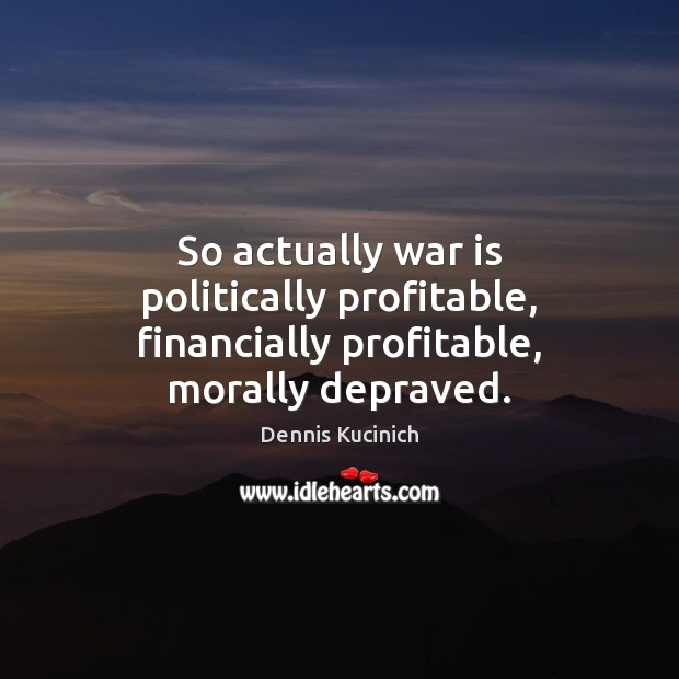 So actually war is politically profitable, financially profitable, morally depraved. Dennis Kucinich Picture Quote