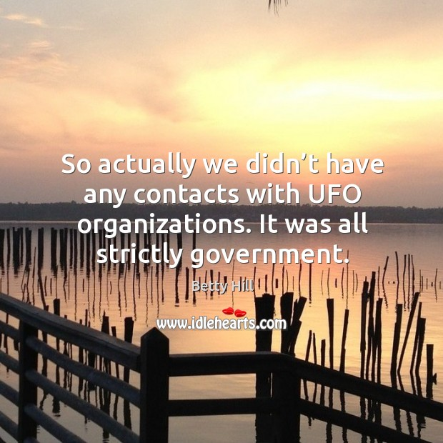 So actually we didn't have any contacts with ufo organizations. It was all strictly government. Betty Hill Picture Quote