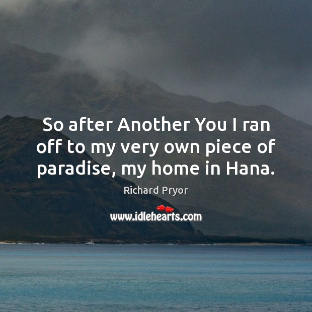 So after Another You I ran off to my very own piece of paradise, my home in Hana. Richard Pryor Picture Quote