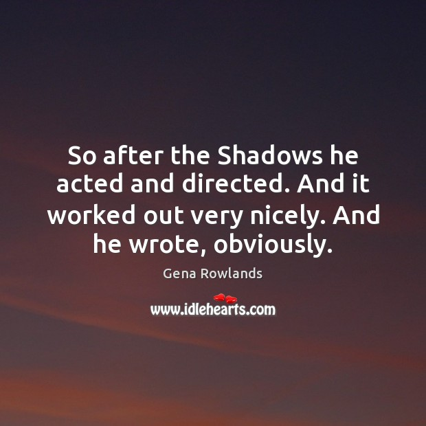 So after the Shadows he acted and directed. And it worked out Gena Rowlands Picture Quote