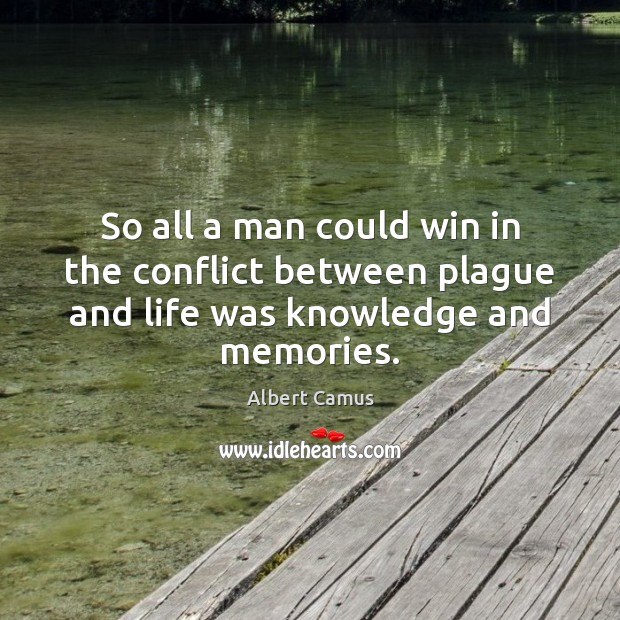 So all a man could win in the conflict between plague and life was knowledge and memories. Albert Camus Picture Quote