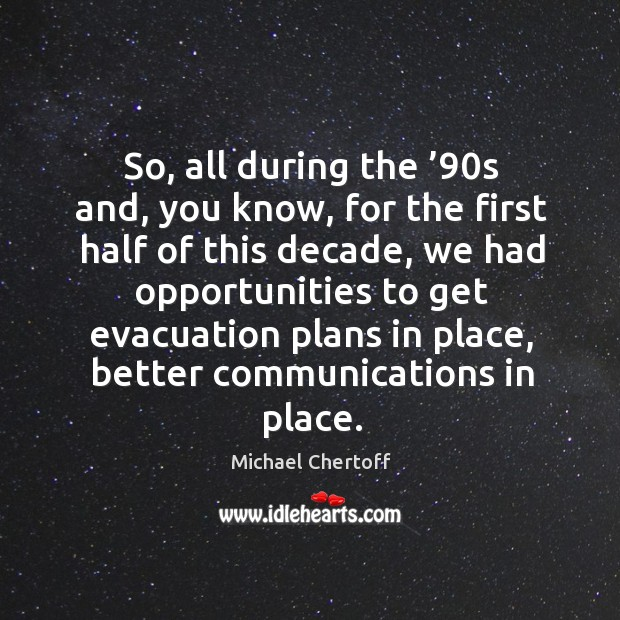 So, all during the '90s and, you know, for the first half of this decade Michael Chertoff Picture Quote