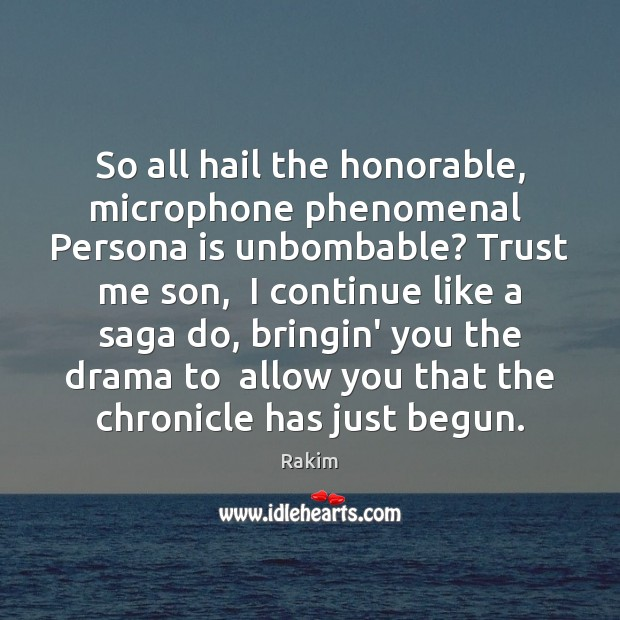 So all hail the honorable, microphone phenomenal  Persona is unbombable? Trust me Rakim Picture Quote