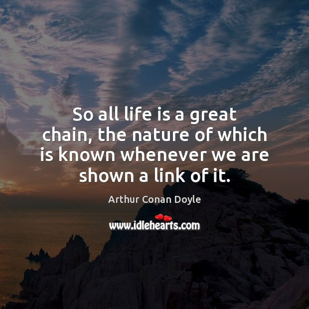 So all life is a great chain, the nature of which is Arthur Conan Doyle Picture Quote