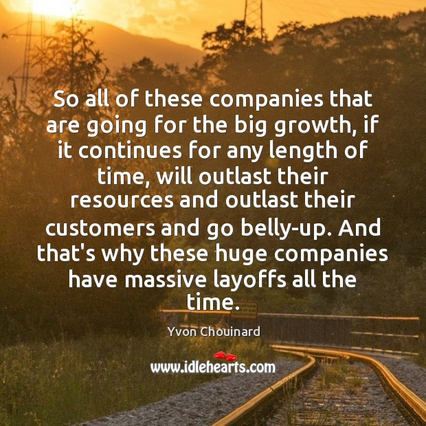 So all of these companies that are going for the big growth, Yvon Chouinard Picture Quote