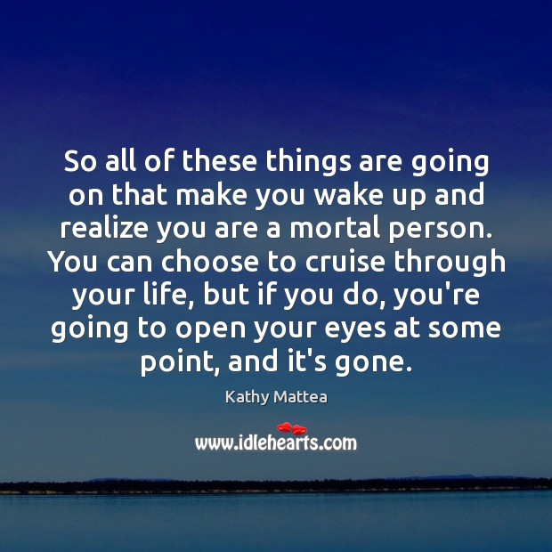 So all of these things are going on that make you wake Kathy Mattea Picture Quote