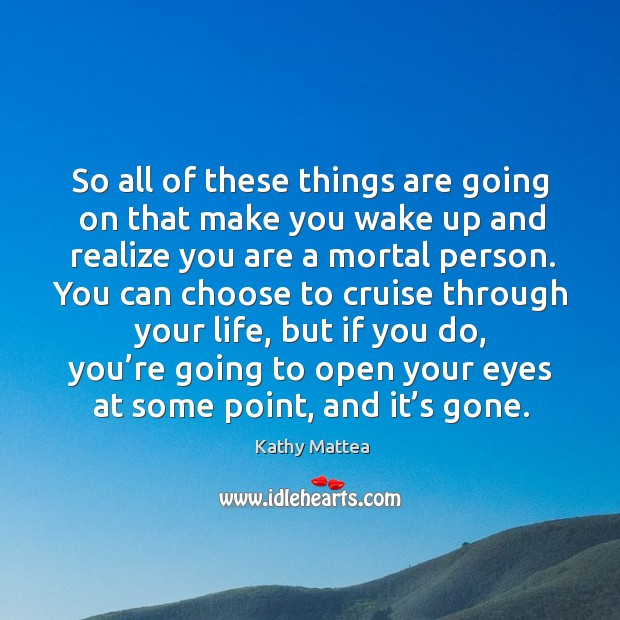 So all of these things are going on that make you wake up and realize you are a mortal person. Kathy Mattea Picture Quote