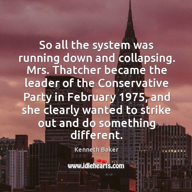 So all the system was running down and collapsing. Mrs. Thatcher became the leader Image