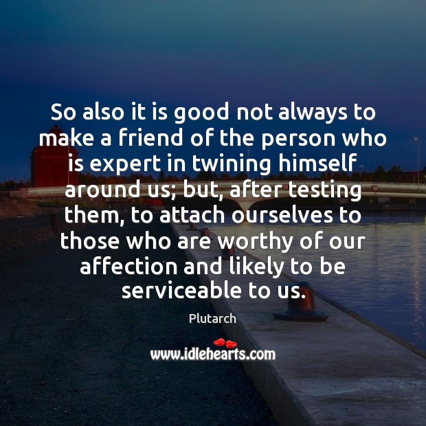 So also it is good not always to make a friend of Plutarch Picture Quote