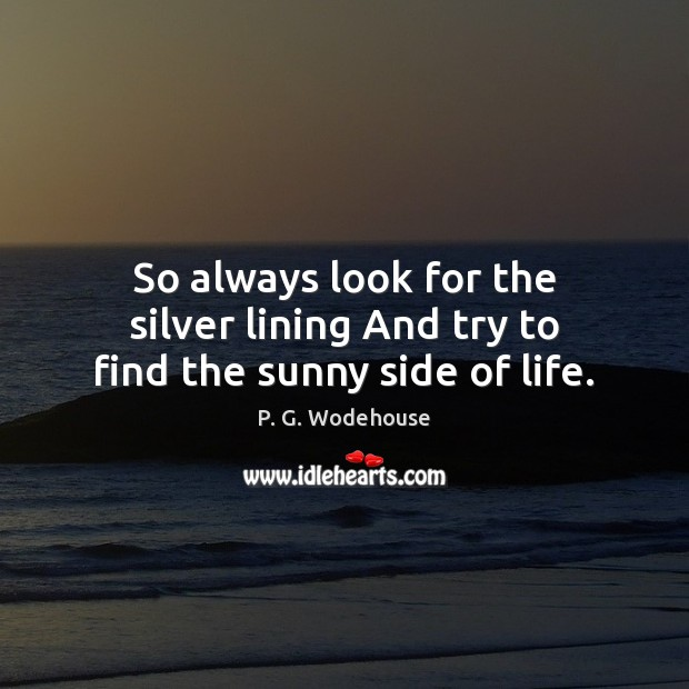 So always look for the silver lining And try to find the sunny side of life. P. G. Wodehouse Picture Quote