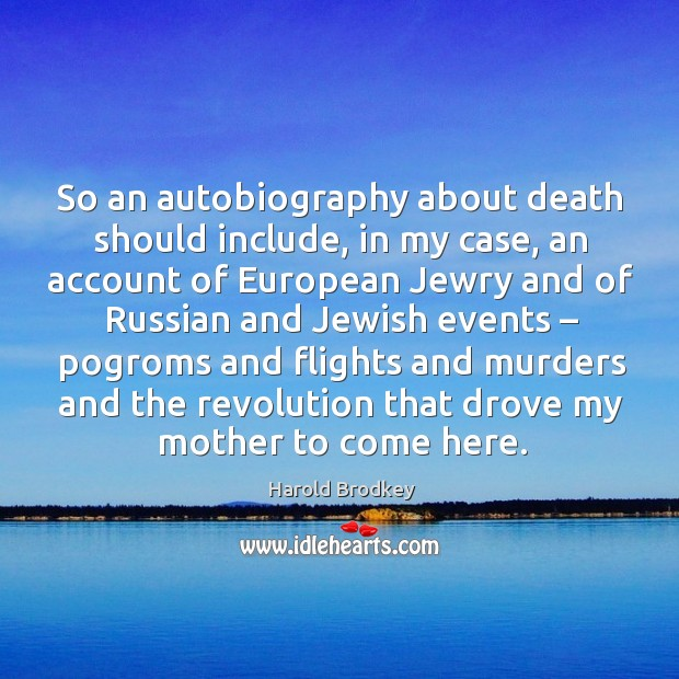 So an autobiography about death should include, in my case, an account of european jewry and of Image