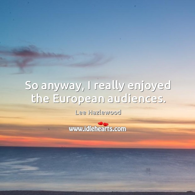 So anyway, I really enjoyed the european audiences. Lee Hazlewood Picture Quote