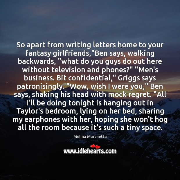"So apart from writing letters home to your fantasy girlfriends,""Ben says, Melina Marchetta Picture Quote"