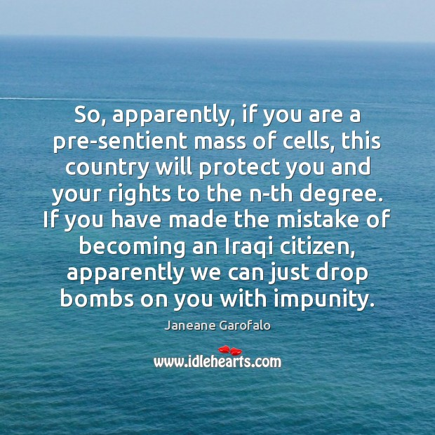 So, apparently, if you are a pre-sentient mass of cells, this country Janeane Garofalo Picture Quote