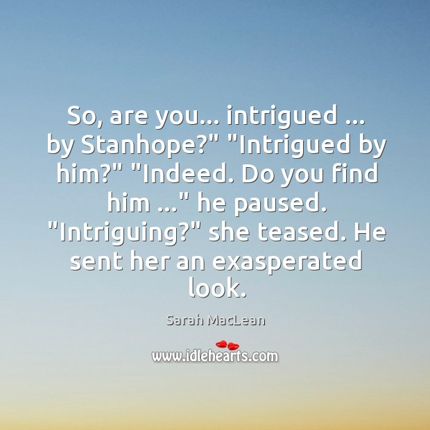 """So, are you… intrigued … by Stanhope?"""" """"Intrigued by him?"""" """"Indeed. Do you Sarah MacLean Picture Quote"""