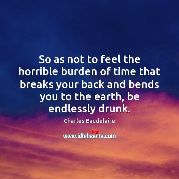 So as not to feel the horrible burden of time that breaks Charles Baudelaire Picture Quote