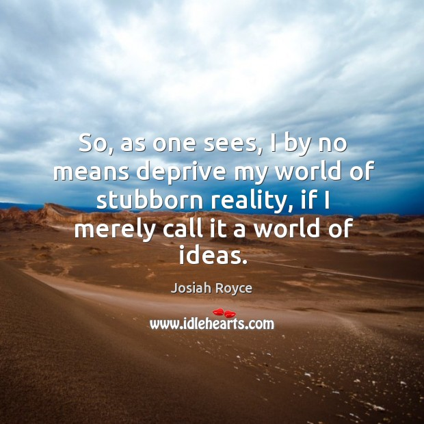 So, as one sees, I by no means deprive my world of stubborn reality, if I merely call it a world of ideas. Josiah Royce Picture Quote