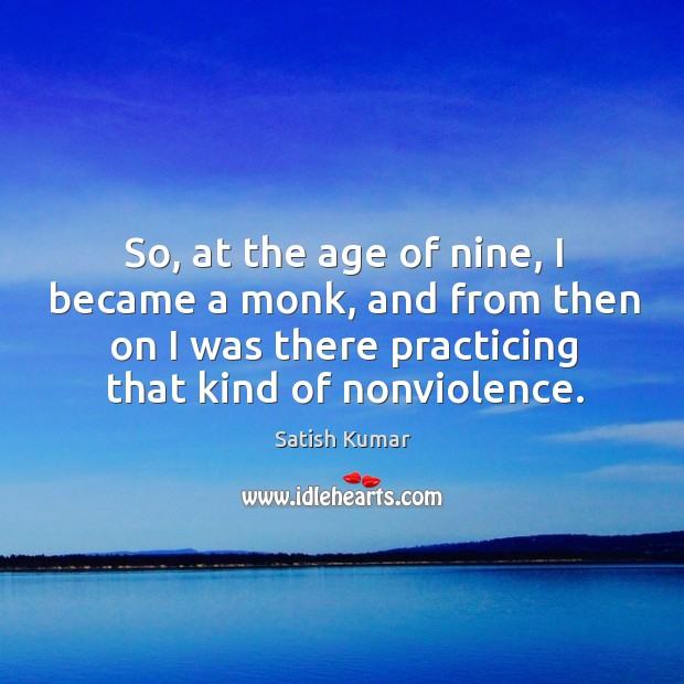 So, at the age of nine, I became a monk, and from Satish Kumar Picture Quote