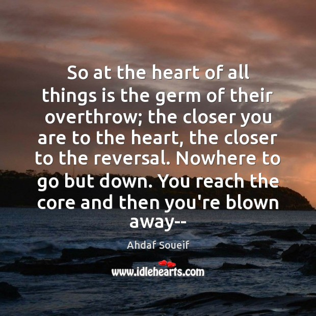 So at the heart of all things is the germ of their Ahdaf Soueif Picture Quote
